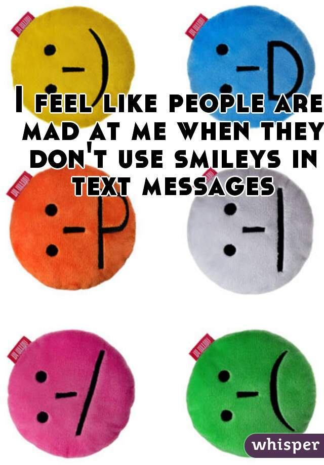 I feel like people are mad at me when they don't use smileys in text messages