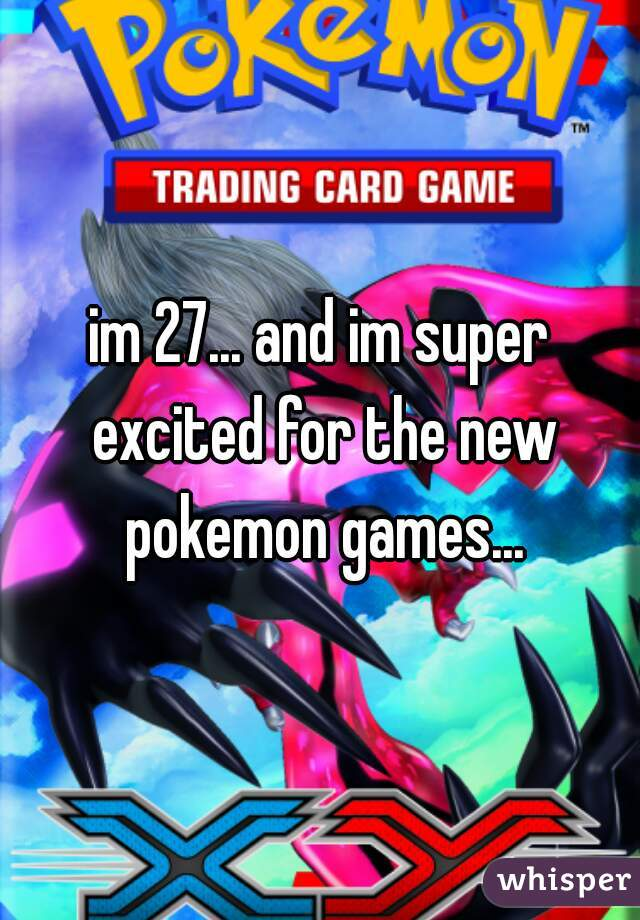 im 27... and im super excited for the new pokemon games...