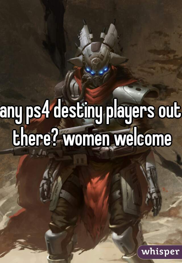 any ps4 destiny players out there? women welcome