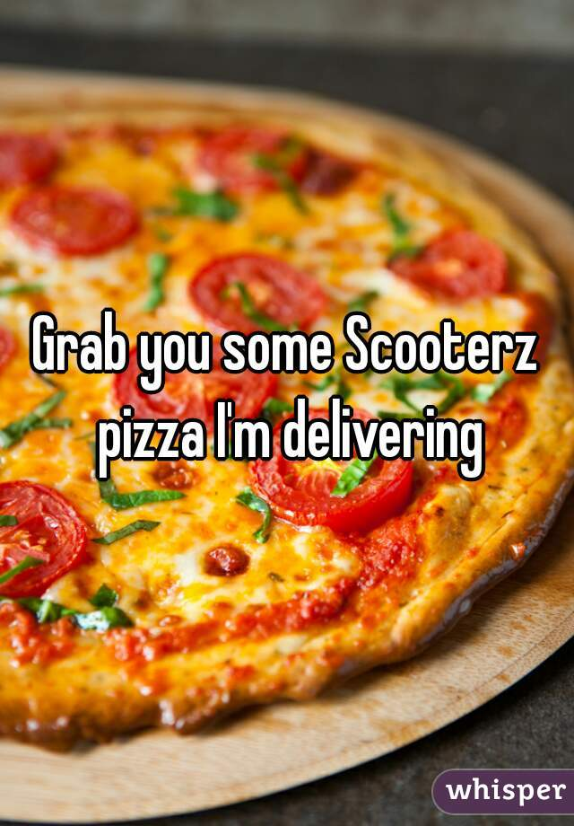 Grab you some Scooterz pizza I'm delivering