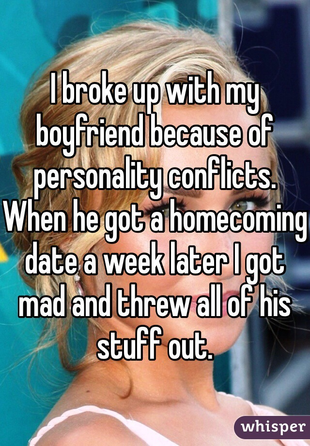 I broke up with my boyfriend because of personality conflicts. When he got a homecoming date a week later I got mad and threw all of his stuff out.