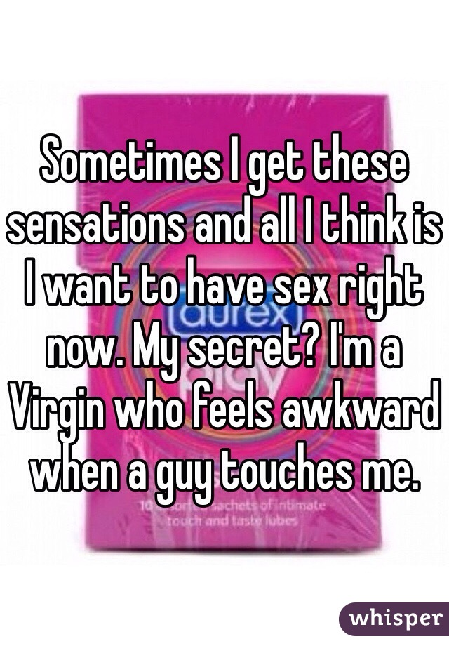 Sometimes I get these sensations and all I think is I want to have sex right now. My secret? I'm a Virgin who feels awkward when a guy touches me.