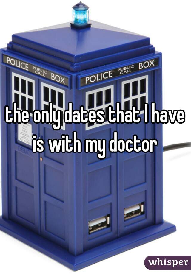 the only dates that I have is with my doctor