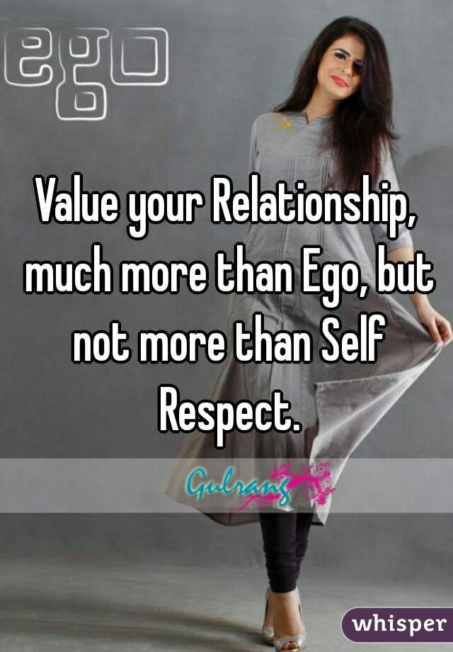 Value your Relationship, much more than Ego, but not more than Self Respect.