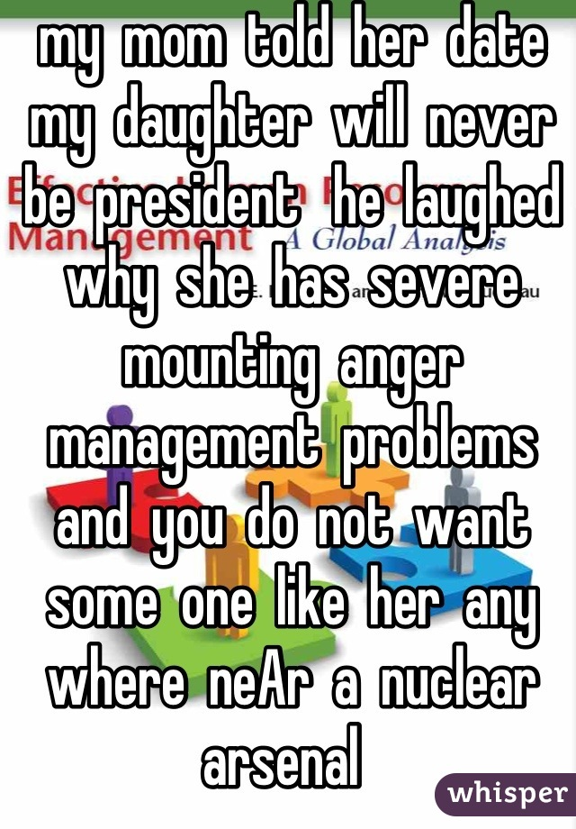 my  mom  told  her  date  my  daughter  will  never  be  president   he  laughed  why  she  has  severe  mounting  anger  management  problems   and  you  do  not  want  some  one  like  her  any  where  neAr  a  nuclear  arsenal