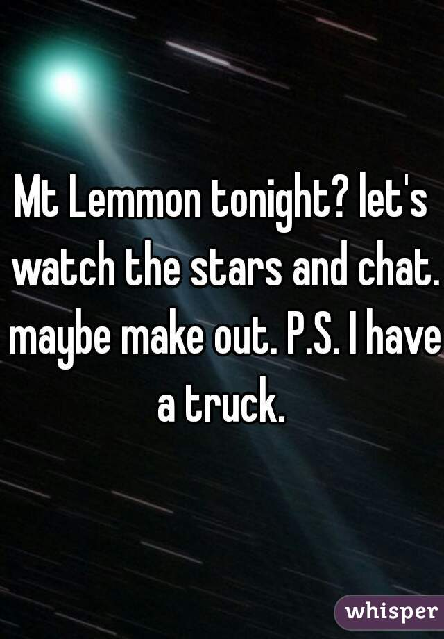 Mt Lemmon tonight? let's watch the stars and chat. maybe make out. P.S. I have a truck.