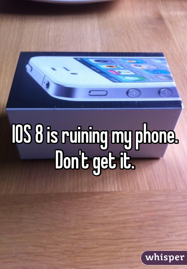 IOS 8 is ruining my phone. Don't get it.