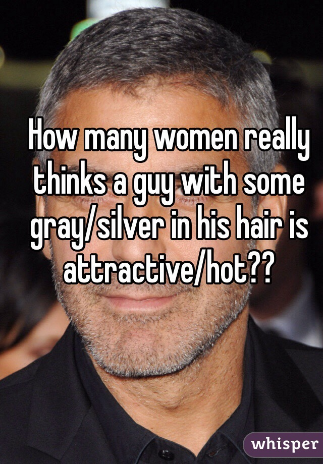 How many women really thinks a guy with some gray/silver in his hair is attractive/hot??