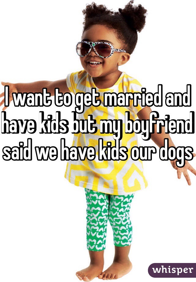 I want to get married and have kids but my boyfriend said we have kids our dogs