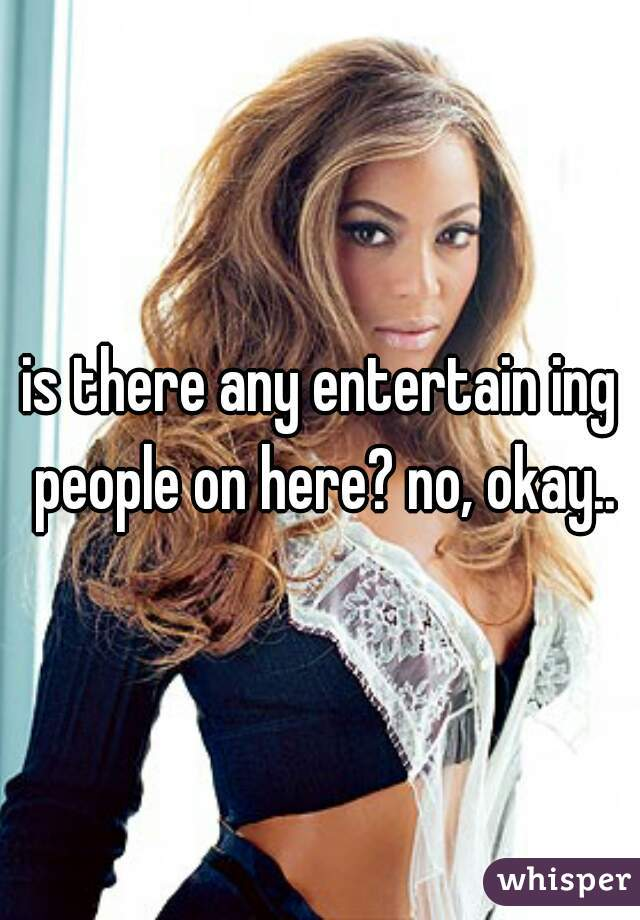 is there any entertain ing people on here? no, okay..