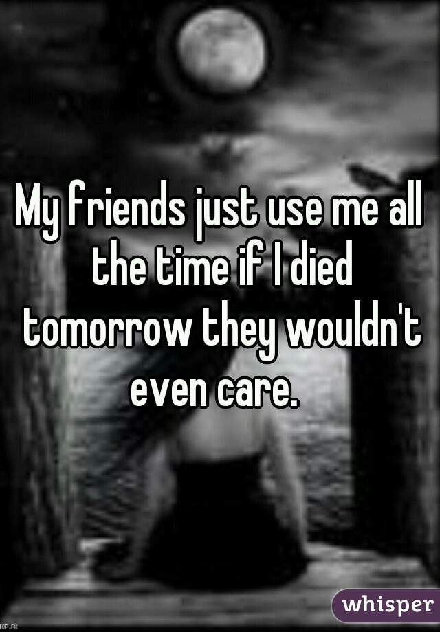 My friends just use me all the time if I died tomorrow they wouldn't even care.