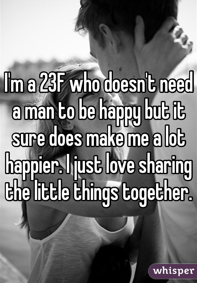 I'm a 23F who doesn't need a man to be happy but it sure does make me a lot happier. I just love sharing the little things together.