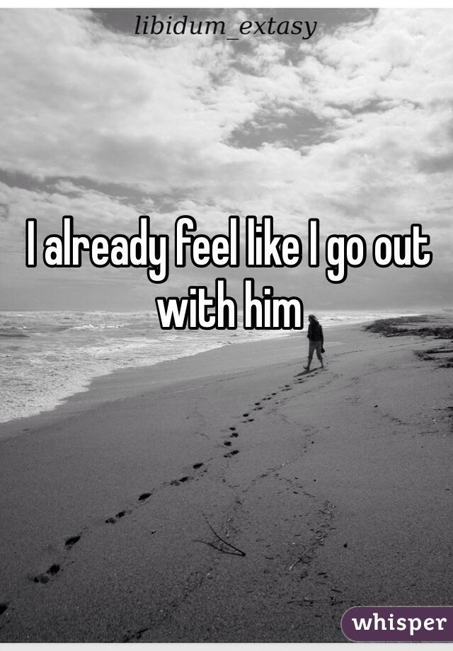 I already feel like I go out with him