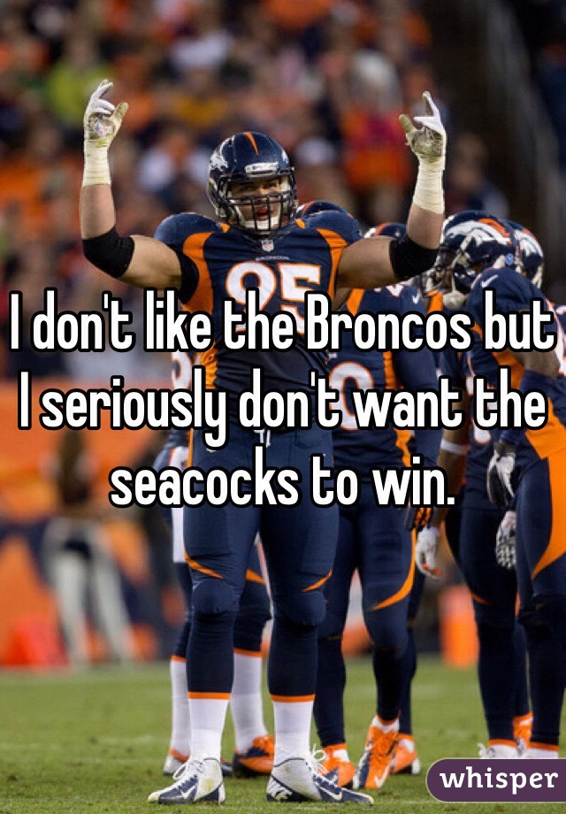 I don't like the Broncos but I seriously don't want the seacocks to win.