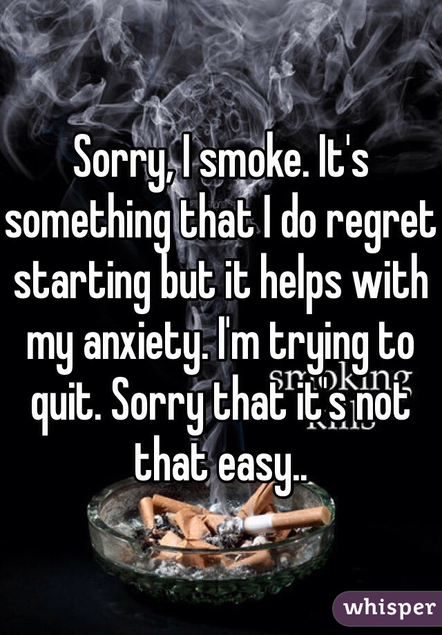 Sorry, I smoke. It's something that I do regret starting but it helps with my anxiety. I'm trying to quit. Sorry that it's not that easy..