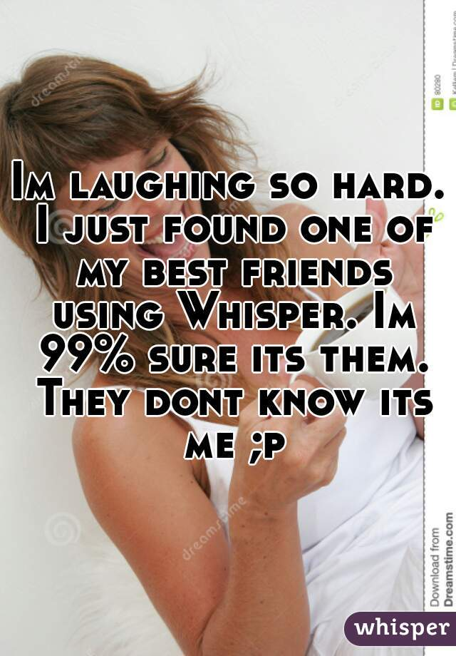 Im laughing so hard. I just found one of my best friends using Whisper. Im 99% sure its them. They dont know its me ;p