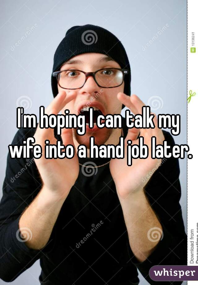 I'm hoping I can talk my wife into a hand job later.