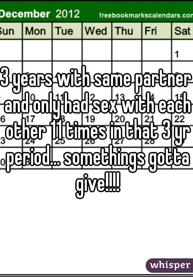 3 years with same partner and only had sex with each other 11 times in that 3 yr period... somethings gotta give!!!!