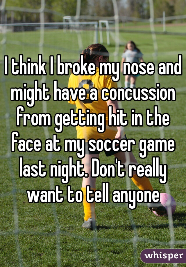 I think I broke my nose and might have a concussion from getting hit in the face at my soccer game last night. Don't really want to tell anyone