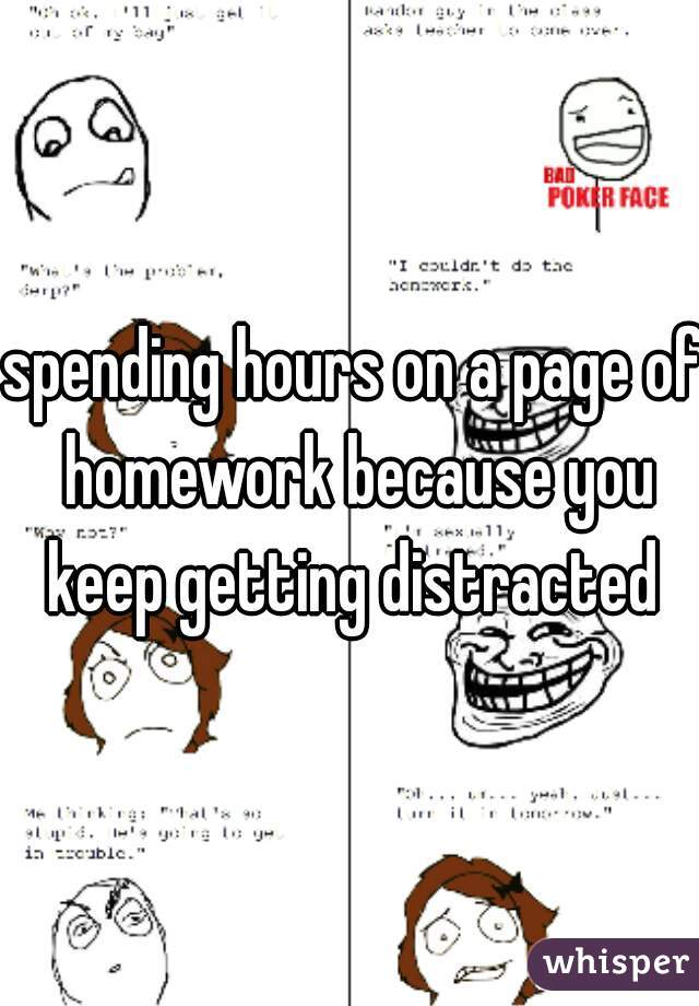 spending hours on a page of homework because you keep getting distracted