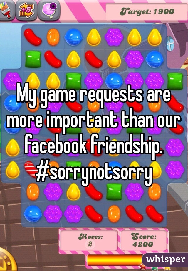 My game requests are more important than our facebook friendship.  #sorrynotsorry