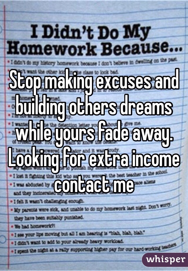 Stop making excuses and building others dreams while yours fade away. Looking for extra income contact me