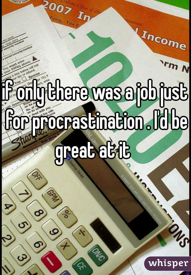 if only there was a job just for procrastination . I'd be great at it