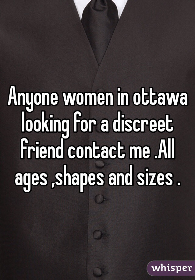 Anyone women in ottawa looking for a discreet friend contact me .All ages ,shapes and sizes .