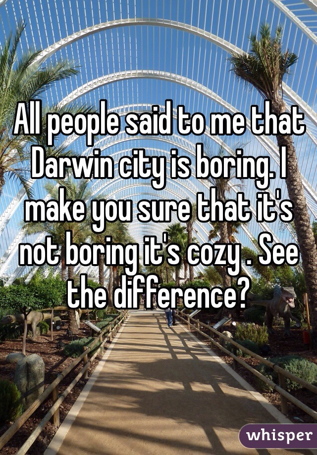 All people said to me that Darwin city is boring. I make you sure that it's not boring it's cozy . See the difference?