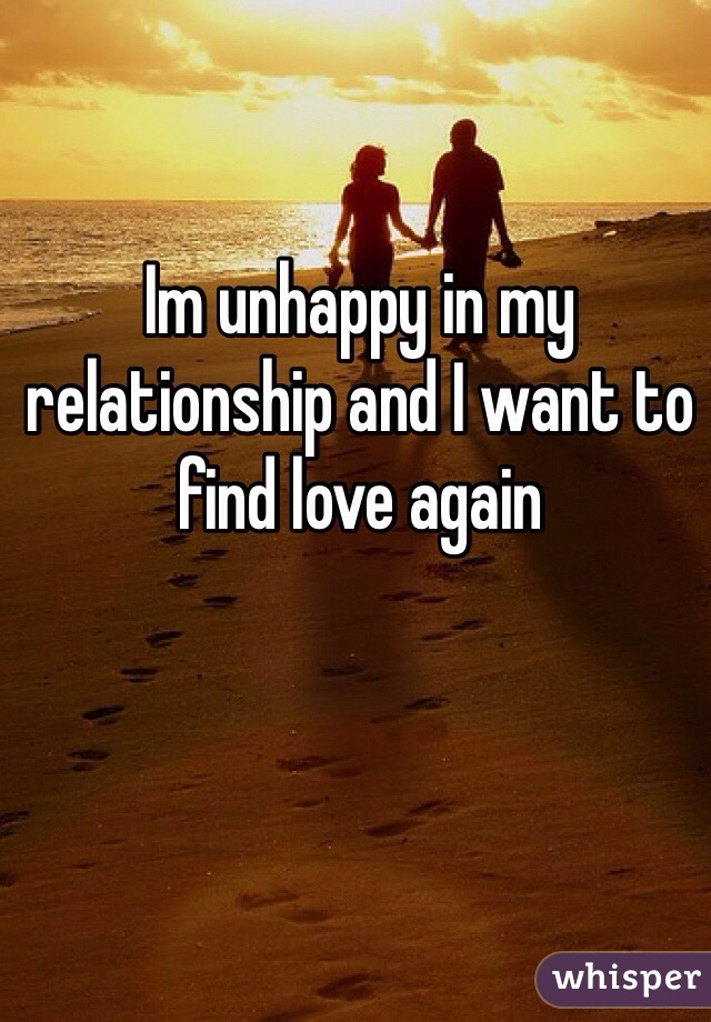 Im unhappy in my relationship and I want to find love again