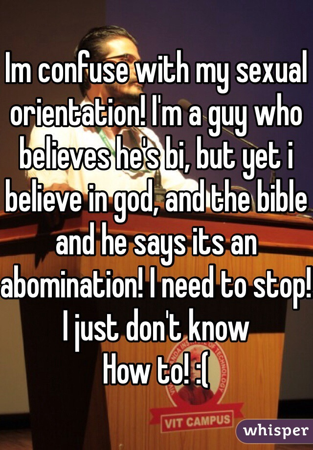 Im confuse with my sexual orientation! I'm a guy who believes he's bi, but yet i believe in god, and the bible and he says its an abomination! I need to stop! I just don't know How to! :(