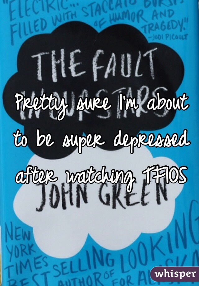 Pretty sure I'm about to be super depressed after watching TFIOS