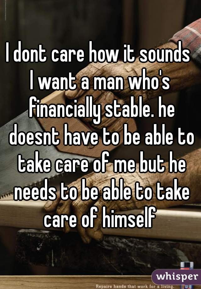 I dont care how it sounds  I want a man who's financially stable. he doesnt have to be able to take care of me but he needs to be able to take care of himself