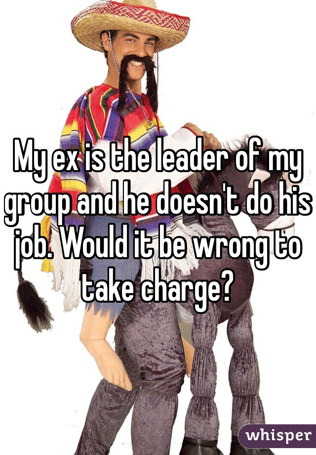 My ex is the leader of my group and he doesn't do his job. Would it be wrong to take charge?