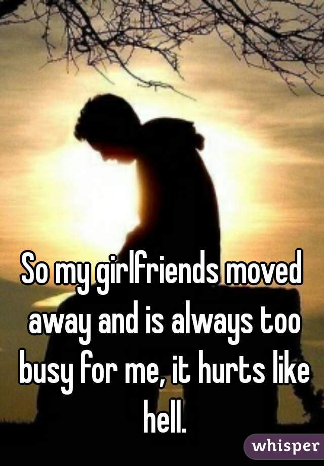 So my girlfriends moved away and is always too busy for me, it hurts like hell.