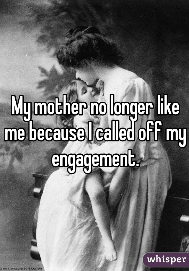 My mother no longer like me because I called off my engagement.