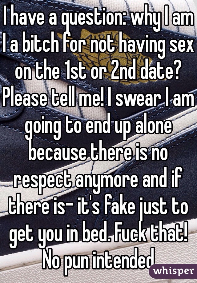 I have a question: why I am I a bitch for not having sex on the 1st or 2nd date? Please tell me! I swear I am going to end up alone because there is no respect anymore and if there is- it's fake just to get you in bed. Fuck that! No pun intended