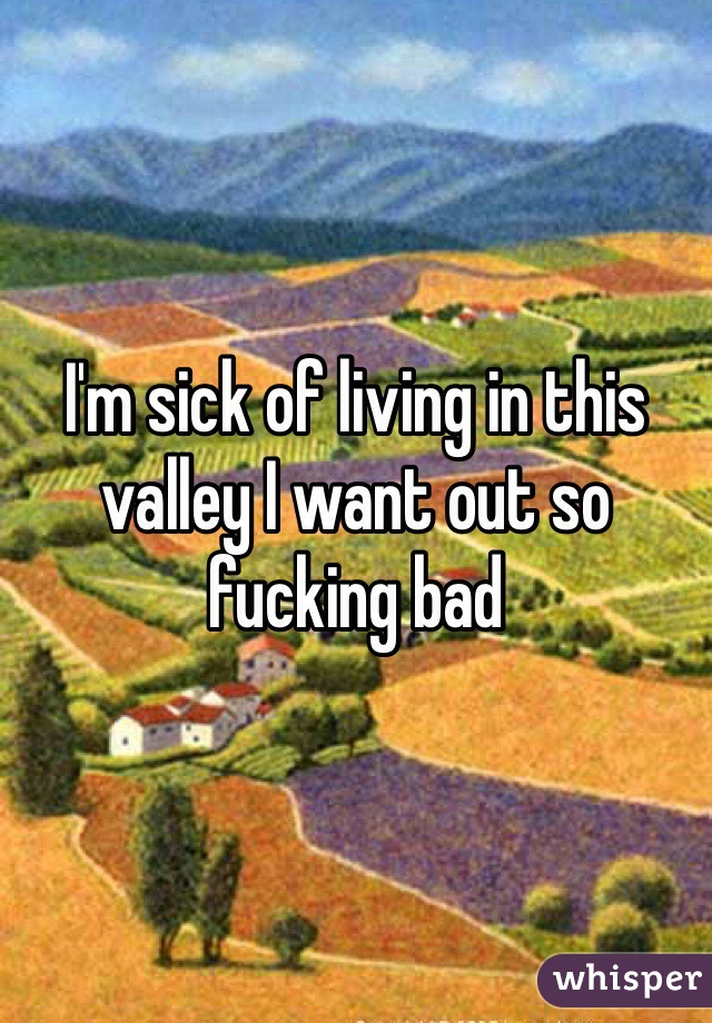 I'm sick of living in this valley I want out so fucking bad