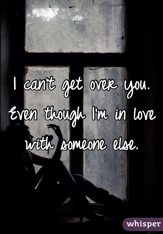 I can't get over you. Even though I'm in love with someone else.