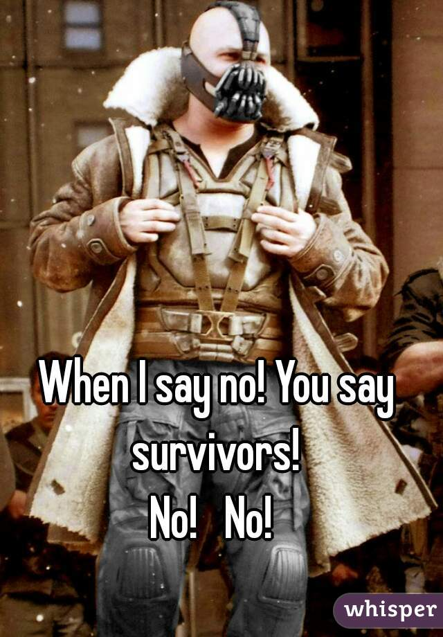 When I say no! You say survivors!   No!   No!