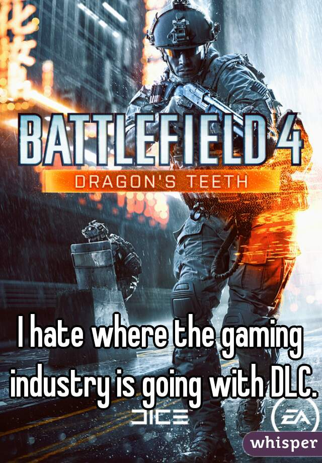 I hate where the gaming industry is going with DLC.