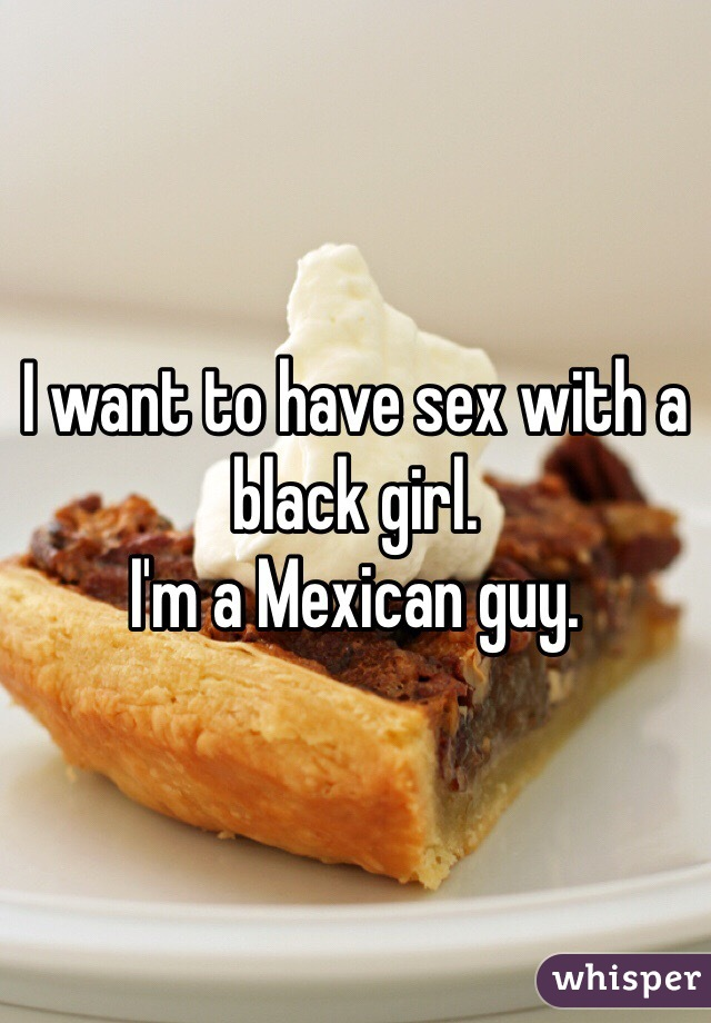 I want to have sex with a black girl.  I'm a Mexican guy.