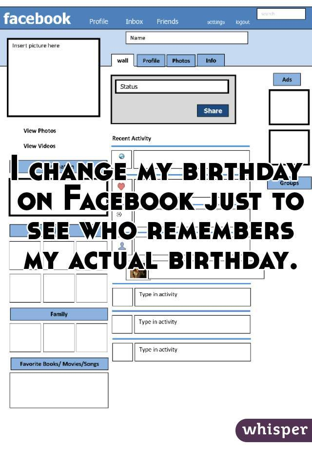 I change my birthday on Facebook just to see who remembers my actual birthday.