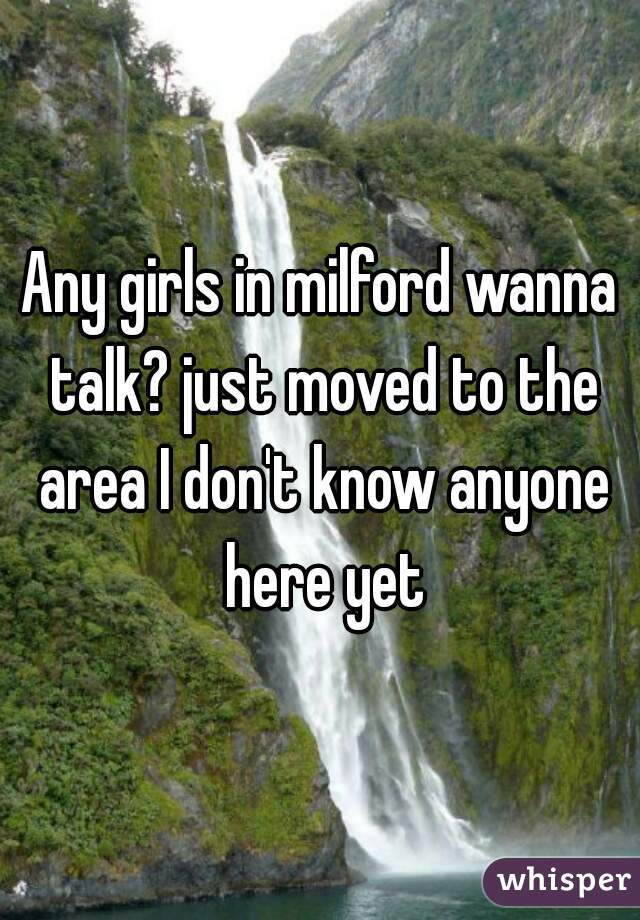 Any girls in milford wanna talk? just moved to the area I don't know anyone here yet