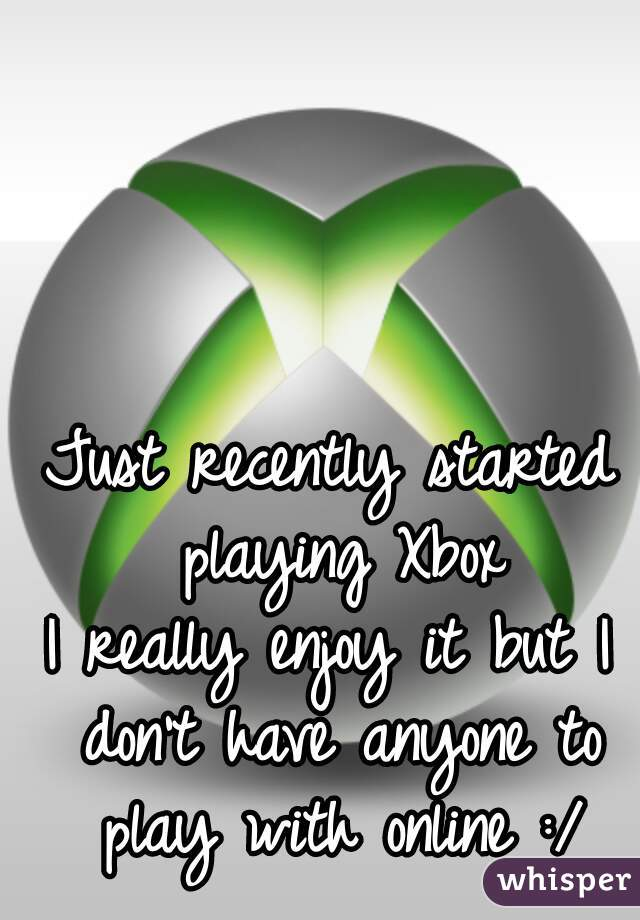 Just recently started playing Xbox I really enjoy it but I don't have anyone to play with online :/