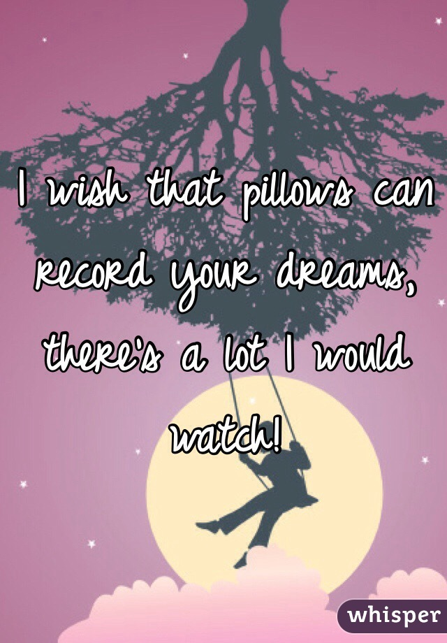 I wish that pillows can record your dreams, there's a lot I would watch!