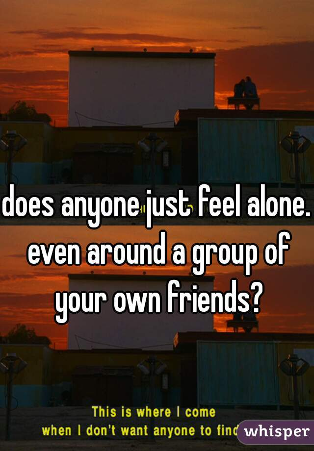 does anyone just feel alone. even around a group of your own friends?