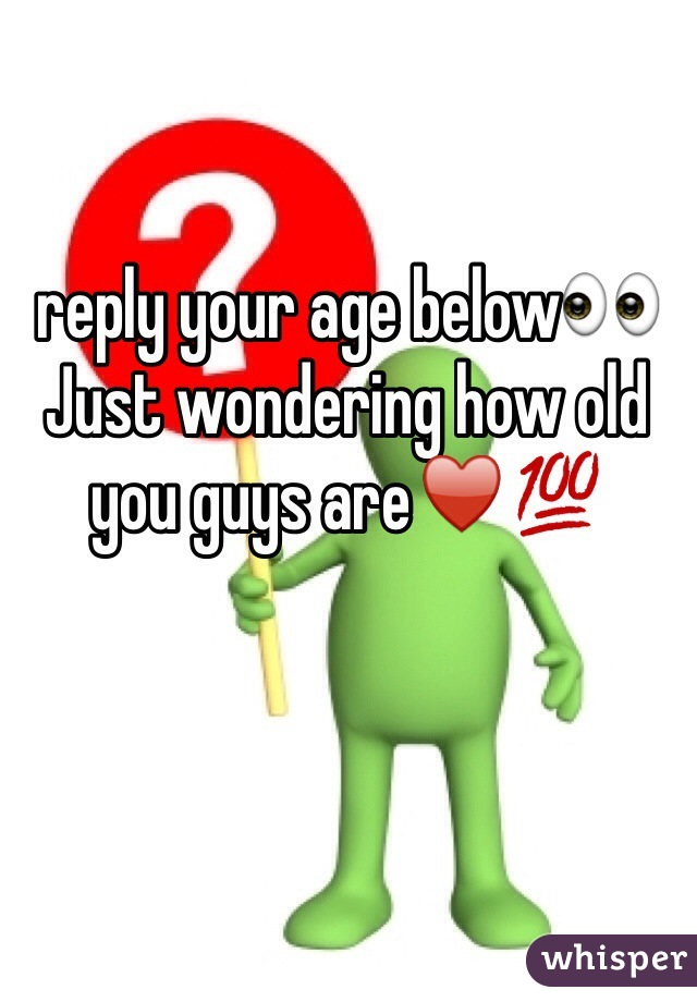 reply your age below👀  Just wondering how old you guys are♥️💯