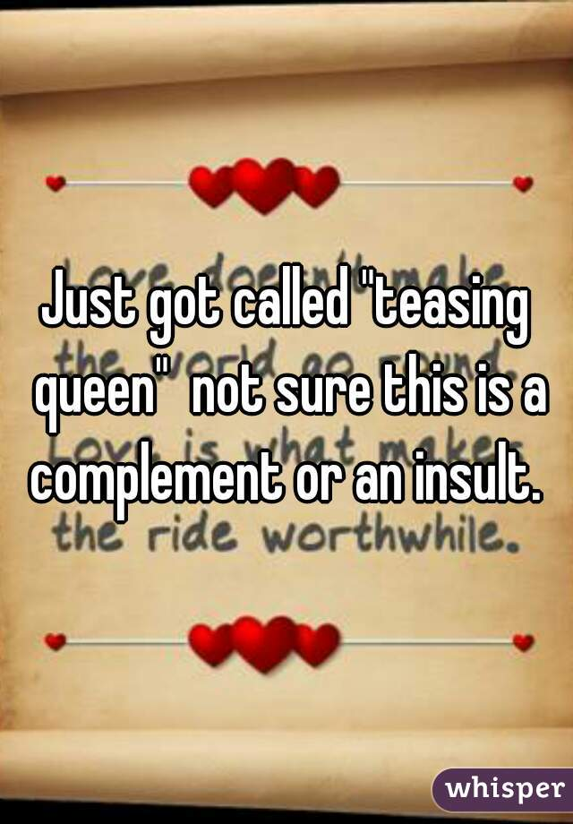 "Just got called ""teasing queen""  not sure this is a complement or an insult."