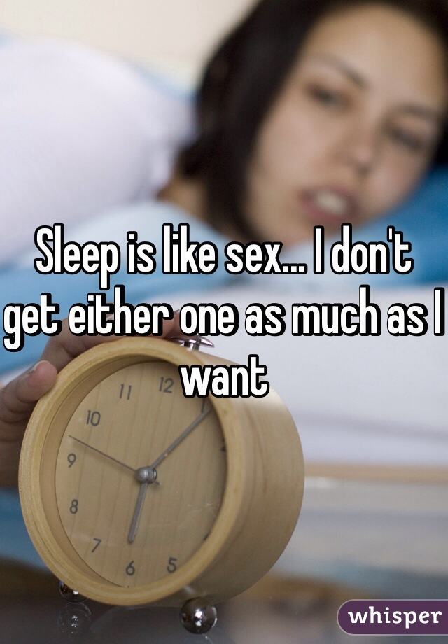 Sleep is like sex... I don't get either one as much as I want